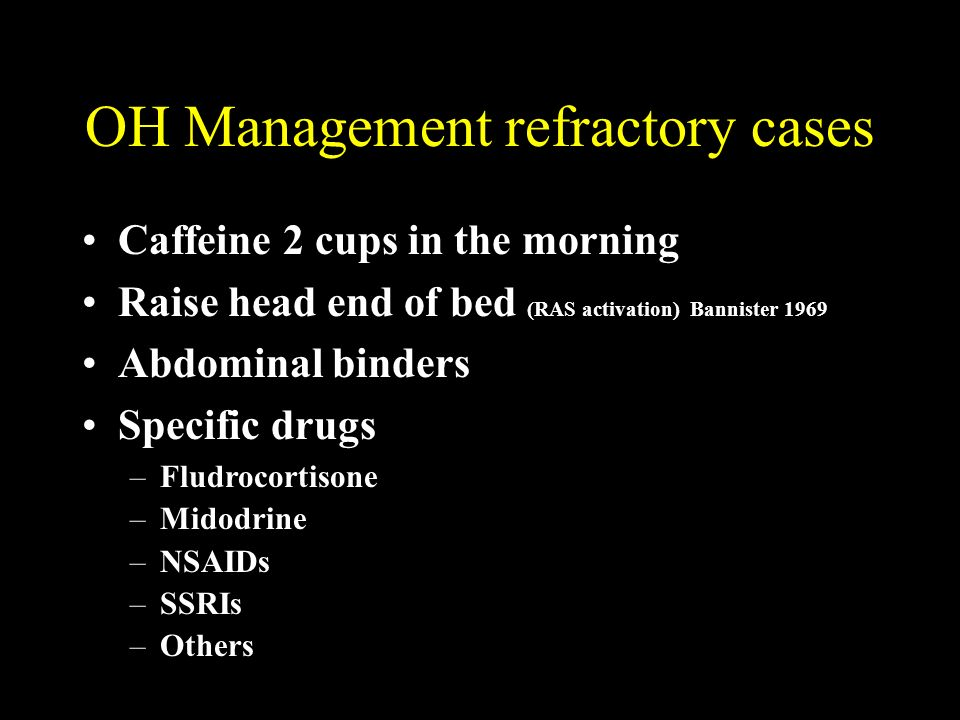 OH Management refractory cases Caffeine 2 cups in the morning Raise head end of bed (RAS activation) Bannister 1969 Abdominal binders Specific drugs –