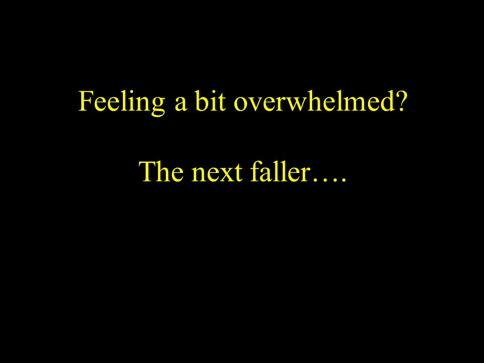 Feeling a bit overwhelmed? The next faller….