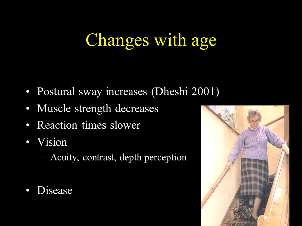 Changes with age Postural sway increases (Dheshi 2001) Muscle strength decreases Reaction times slower Vision –Acuity, contrast, depth perception Disease