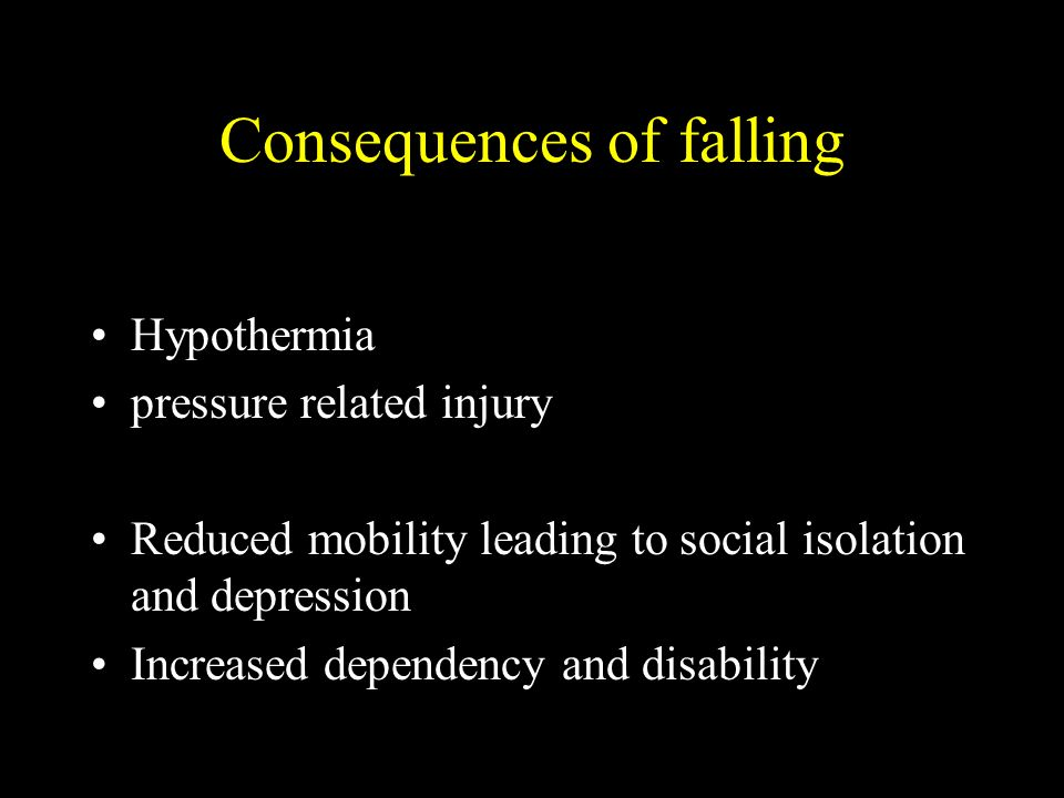 Consequences of falling Hypothermia pressure related injury Reduced mobility leading to social isolation and depression Increased dependency and disability
