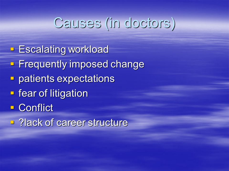Causes (in doctors) Escalating workload Escalating workload Frequently imposed change Frequently imposed change patients expectations patients expectations fear of litigation fear of litigation Conflict Conflict ?lack of career structure ?lack of career structure