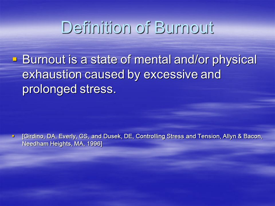 Definition of Burnout Burnout is a state of mental and/or physical exhaustion caused by excessive and prolonged stress.