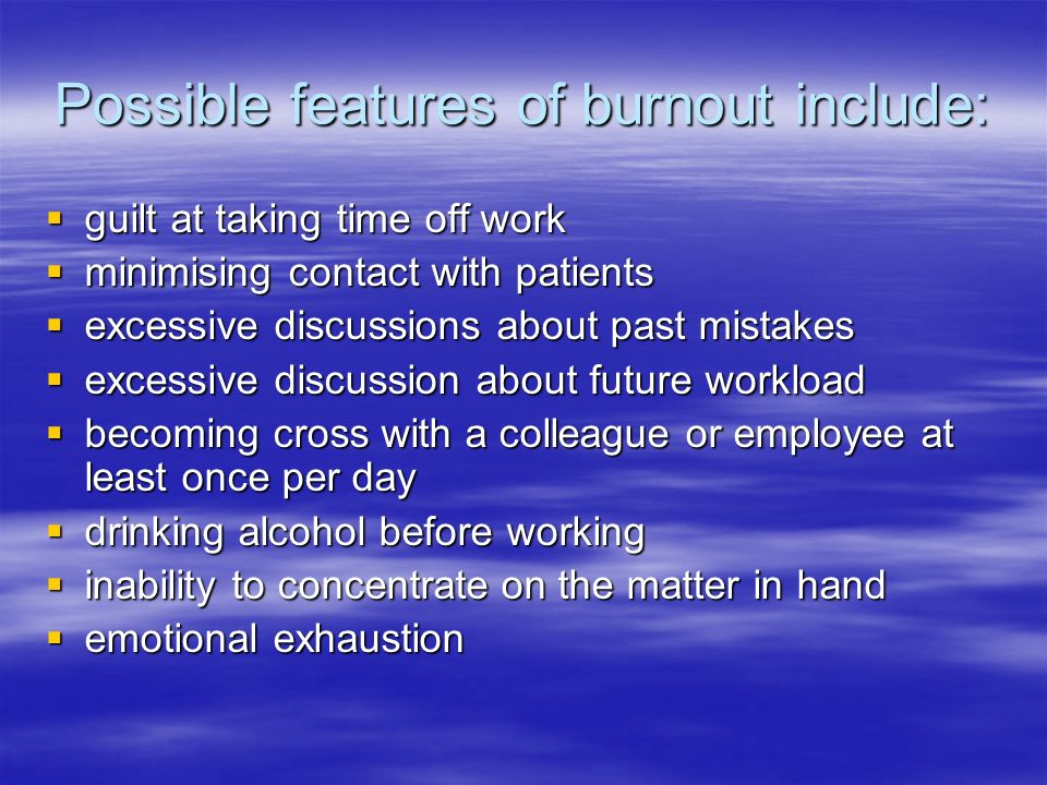 Possible features of burnout include: guilt at taking time off work guilt at taking time off work minimising contact with patients minimising contact with patients excessive discussions about past mistakes excessive discussions about past mistakes excessive discussion about future workload excessive discussion about future workload becoming cross with a colleague or employee at least once per day becoming cross with a colleague or employee at least once per day drinking alcohol before working drinking alcohol before working inability to concentrate on the matter in hand inability to concentrate on the matter in hand emotional exhaustion emotional exhaustion