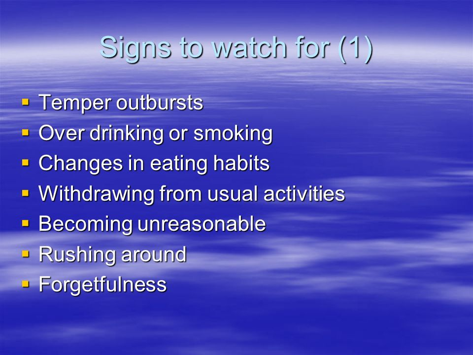 Signs to watch for (1) Temper outbursts Temper outbursts Over drinking or smoking Over drinking or smoking Changes in eating habits Changes in eating habits Withdrawing from usual activities Withdrawing from usual activities Becoming unreasonable Becoming unreasonable Rushing around Rushing around Forgetfulness Forgetfulness