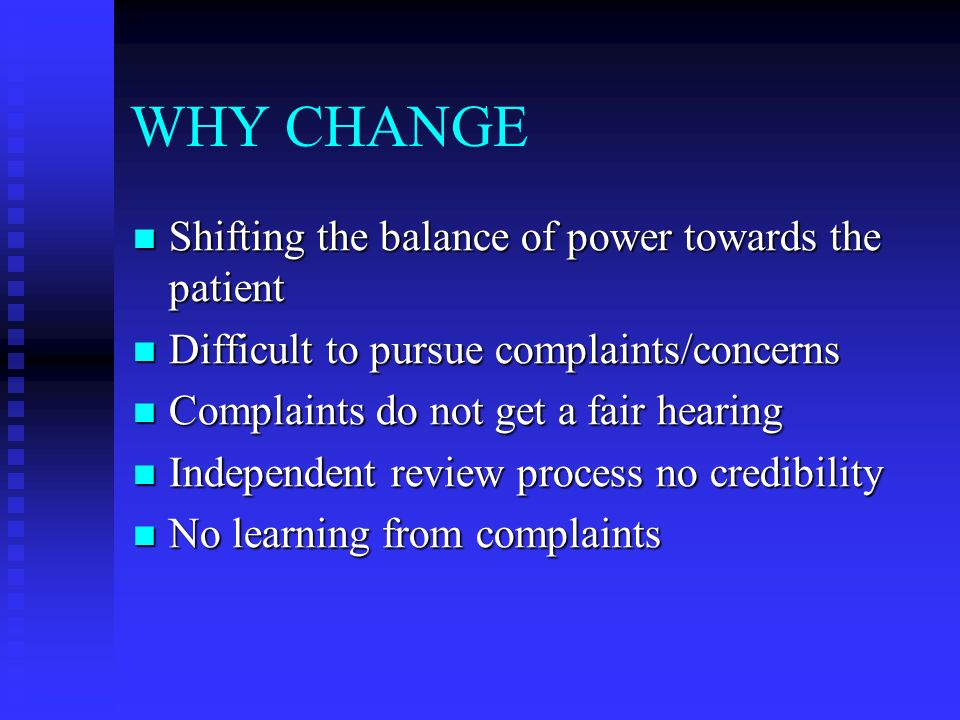 WHY CHANGE Shifting the balance of power towards the patient Shifting the balance of power towards the patient Difficult to pursue complaints/concerns Difficult to pursue complaints/concerns Complaints do not get a fair hearing Complaints do not get a fair hearing Independent review process no credibility Independent review process no credibility No learning from complaints No learning from complaints