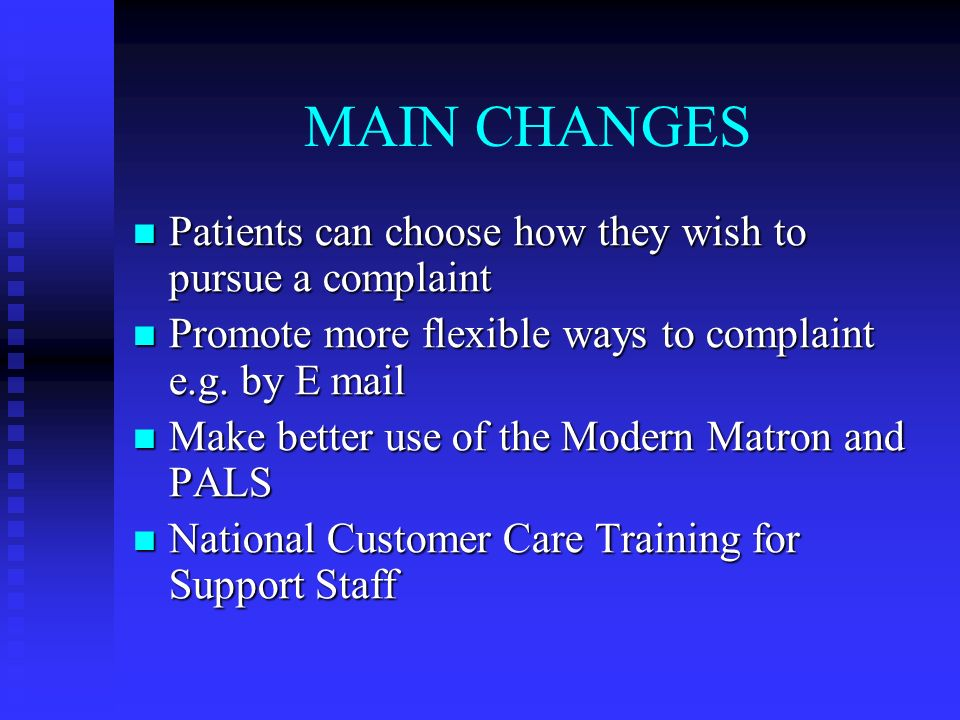 MAIN CHANGES Patients can choose how they wish to pursue a complaint Patients can choose how they wish to pursue a complaint Promote more flexible ways to complaint e.g.