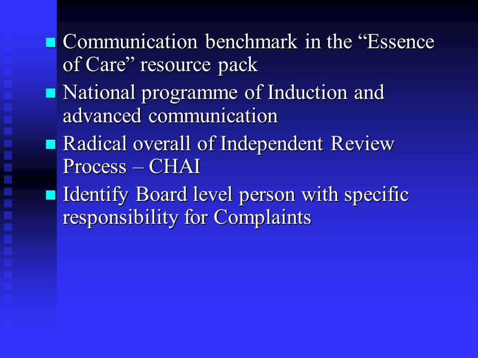 Communication benchmark in the Essence of Care resource pack Communication benchmark in the Essence of Care resource pack National programme of Induction and advanced communication National programme of Induction and advanced communication Radical overall of Independent Review Process – CHAI Radical overall of Independent Review Process – CHAI Identify Board level person with specific responsibility for Complaints Identify Board level person with specific responsibility for Complaints