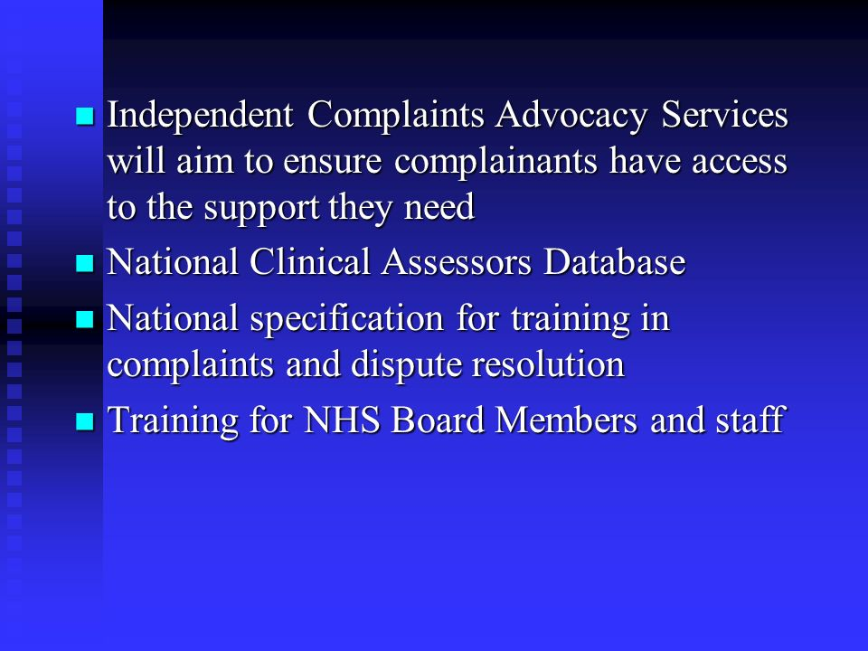 Independent Complaints Advocacy Services will aim to ensure complainants have access to the support they need Independent Complaints Advocacy Services will aim to ensure complainants have access to the support they need National Clinical Assessors Database National Clinical Assessors Database National specification for training in complaints and dispute resolution National specification for training in complaints and dispute resolution Training for NHS Board Members and staff Training for NHS Board Members and staff