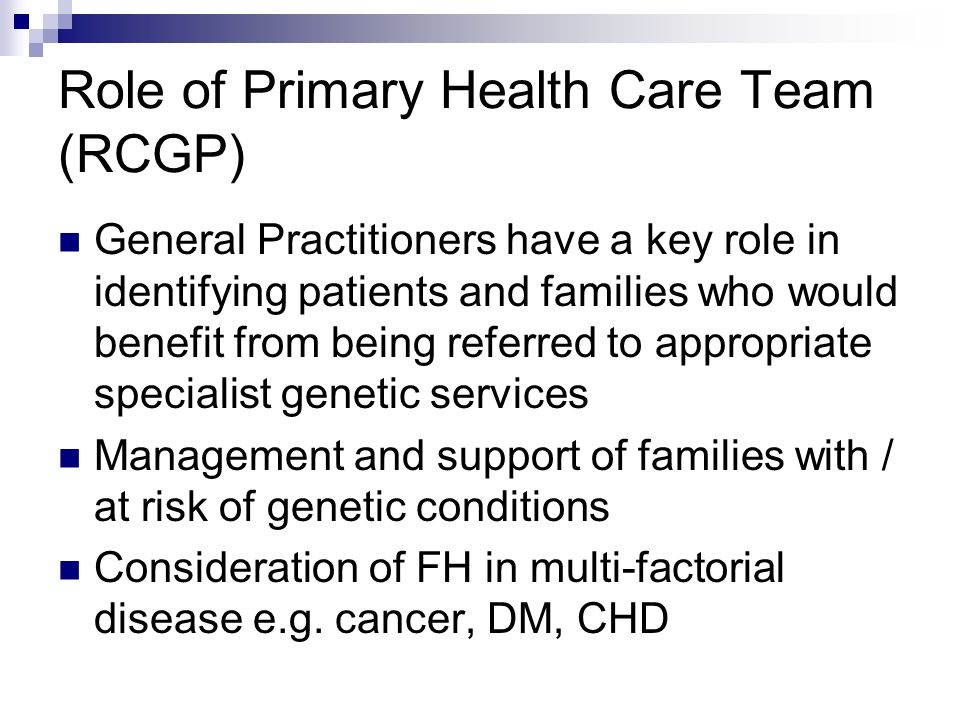 Role of Primary Health Care Team (RCGP) General Practitioners have a key role in identifying patients and families who would benefit from being referr