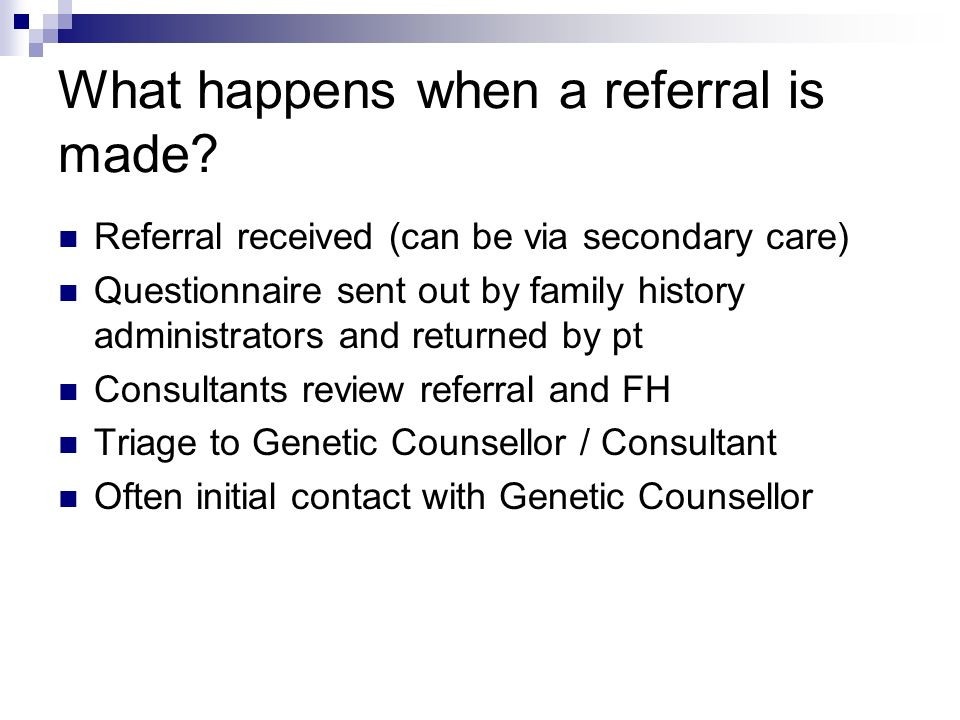 What happens when a referral is made? Referral received (can be via secondary care) Questionnaire sent out by family history administrators and return
