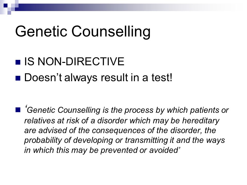 Genetic Counselling IS NON-DIRECTIVE Doesnt always result in a test! Genetic Counselling is the process by which patients or relatives at risk of a di