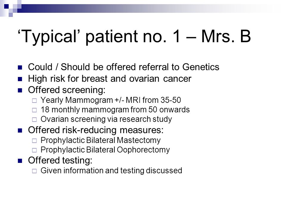 Typical patient no. 1 – Mrs. B Could / Should be offered referral to Genetics High risk for breast and ovarian cancer Offered screening: Yearly Mammog