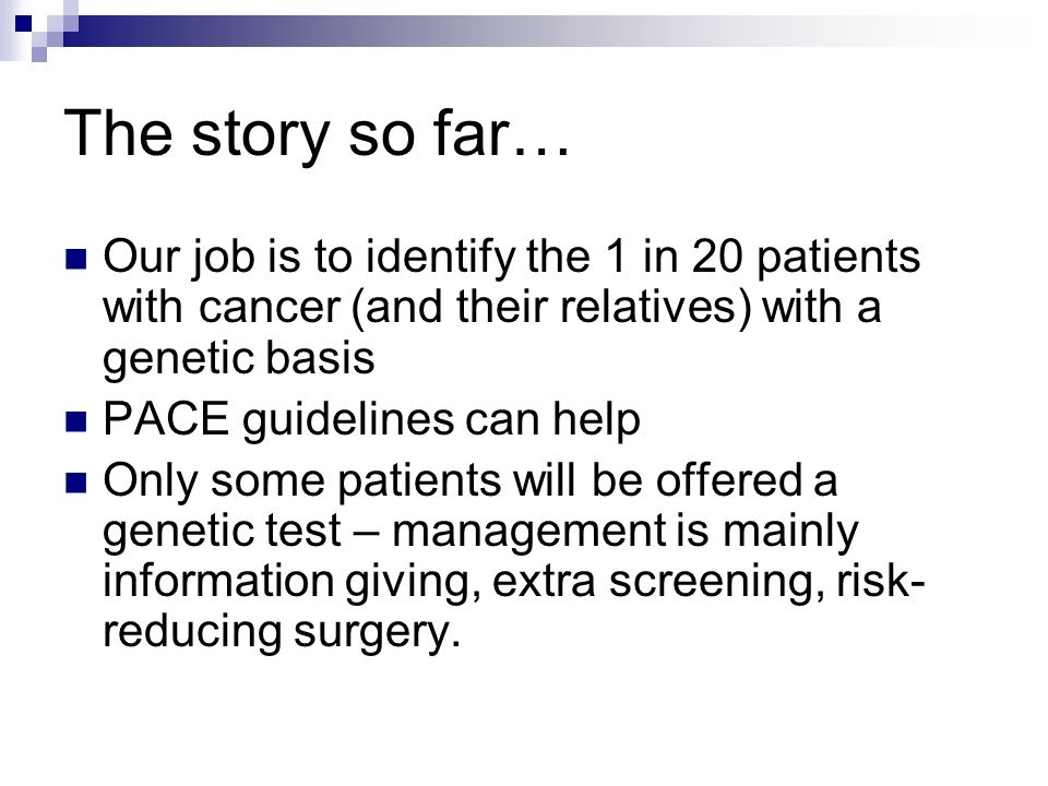 The story so far… Our job is to identify the 1 in 20 patients with cancer (and their relatives) with a genetic basis PACE guidelines can help Only som