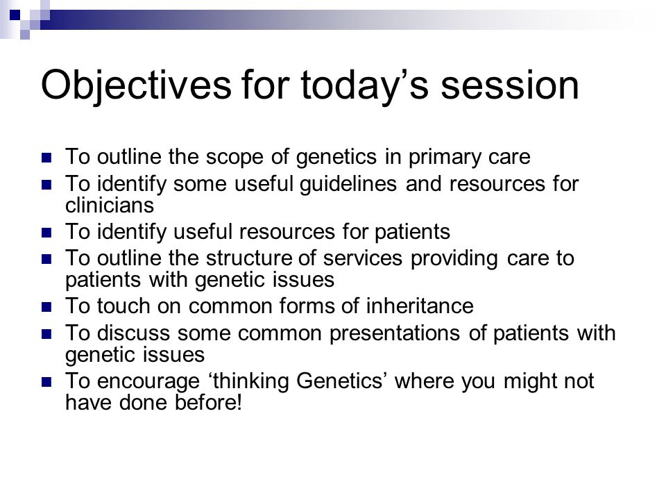 Objectives for todays session To outline the scope of genetics in primary care To identify some useful guidelines and resources for clinicians To iden
