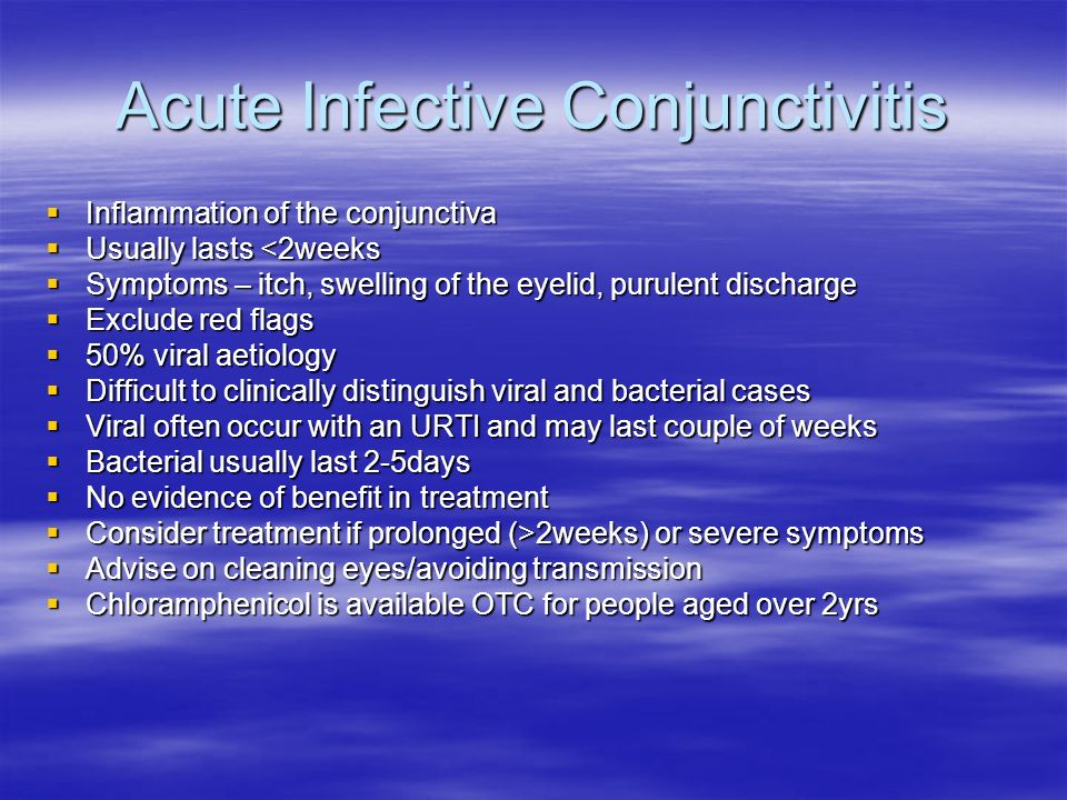 Acute Infective Conjunctivitis Inflammation of the conjunctiva Inflammation of the conjunctiva Usually lasts <2weeks Usually lasts <2weeks Symptoms –