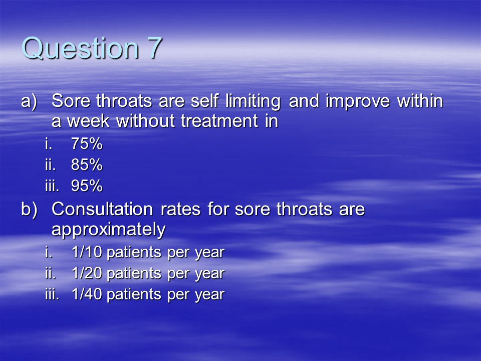 Question 7 a)Sore throats are self limiting and improve within a week without treatment in i.75% ii.85% iii.95% b)Consultation rates for sore throats