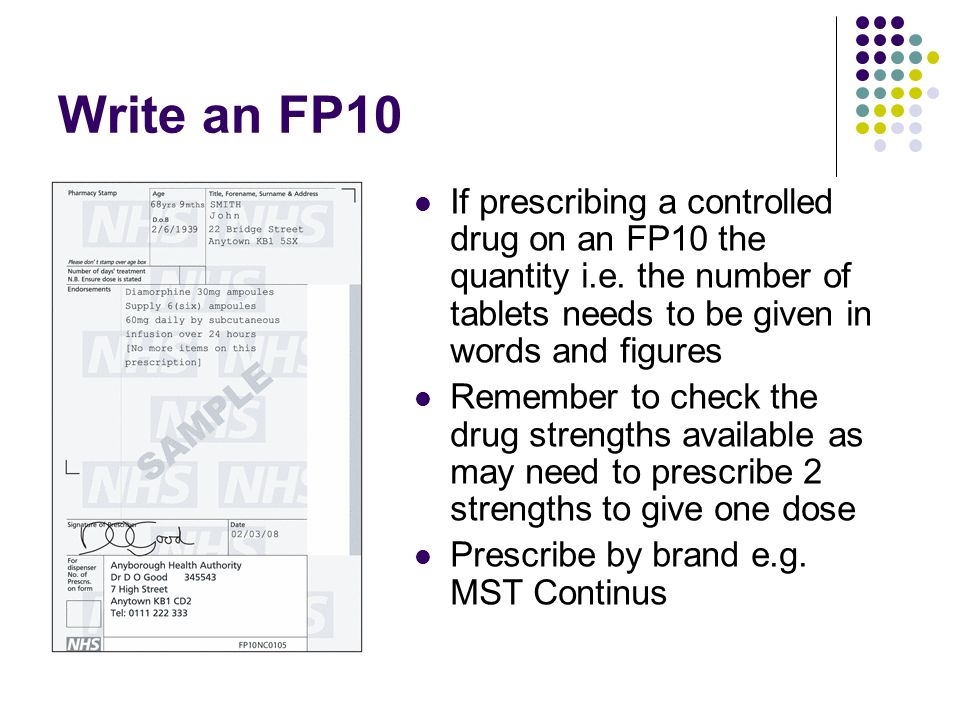 Write an FP10 If prescribing a controlled drug on an FP10 the quantity i.e. the number of tablets needs to be given in words and figures Remember to c