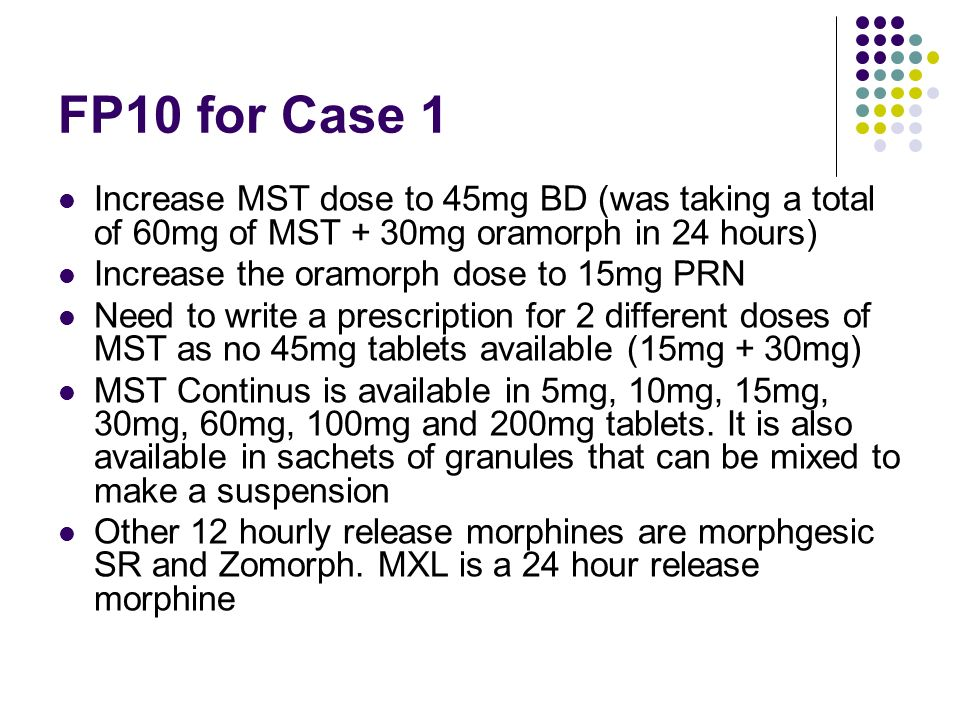 FP10 for Case 1 Increase MST dose to 45mg BD (was taking a total of 60mg of MST + 30mg oramorph in 24 hours) Increase the oramorph dose to 15mg PRN Ne