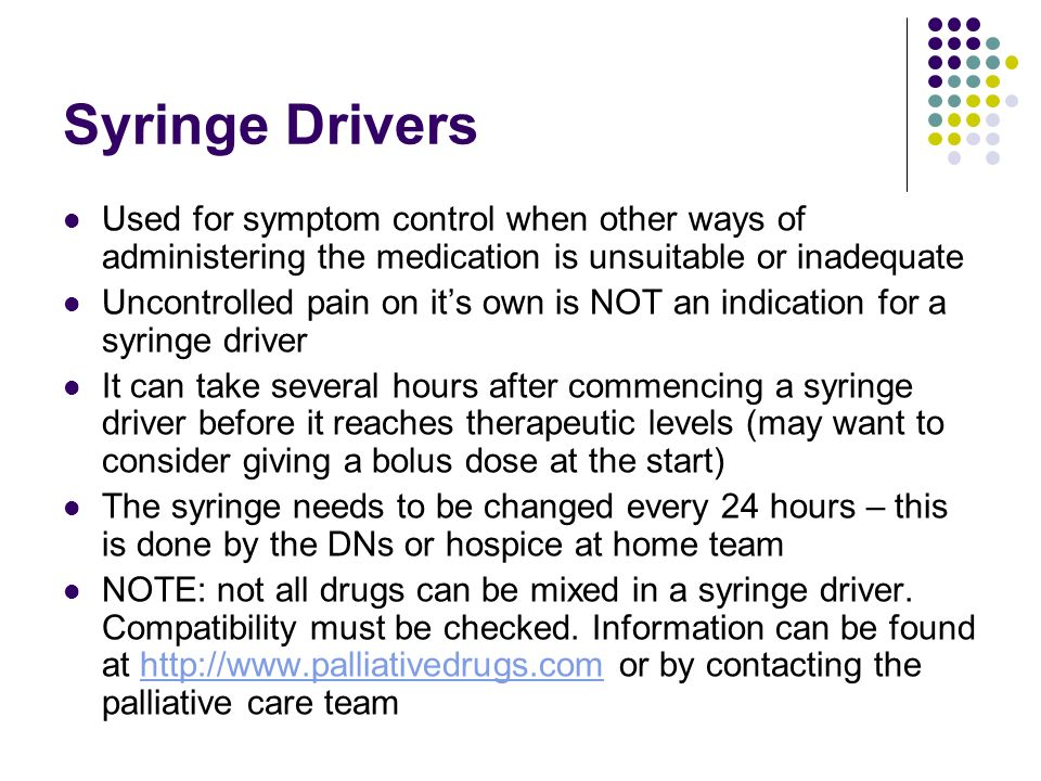 Syringe Drivers Used for symptom control when other ways of administering the medication is unsuitable or inadequate Uncontrolled pain on its own is N