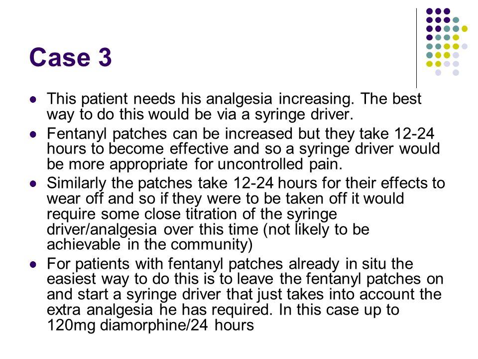 Case 3 This patient needs his analgesia increasing.
