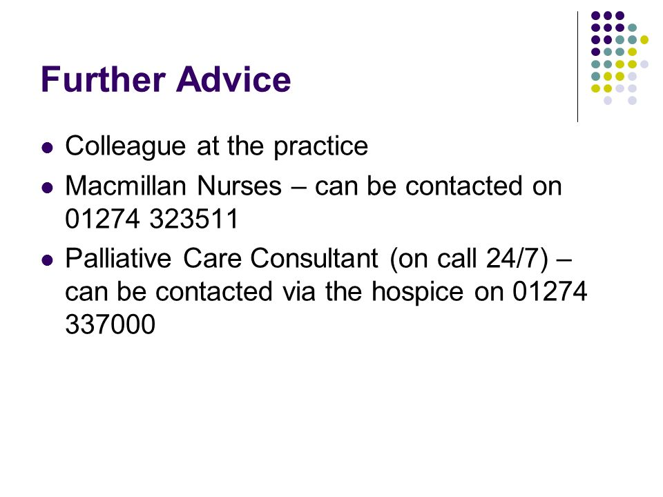 Further Advice Colleague at the practice Macmillan Nurses – can be contacted on 01274 323511 Palliative Care Consultant (on call 24/7) – can be contac