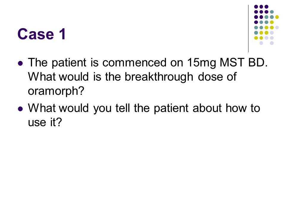 Case 1 The patient is commenced on 15mg MST BD. What would is the breakthrough dose of oramorph? What would you tell the patient about how to use it?