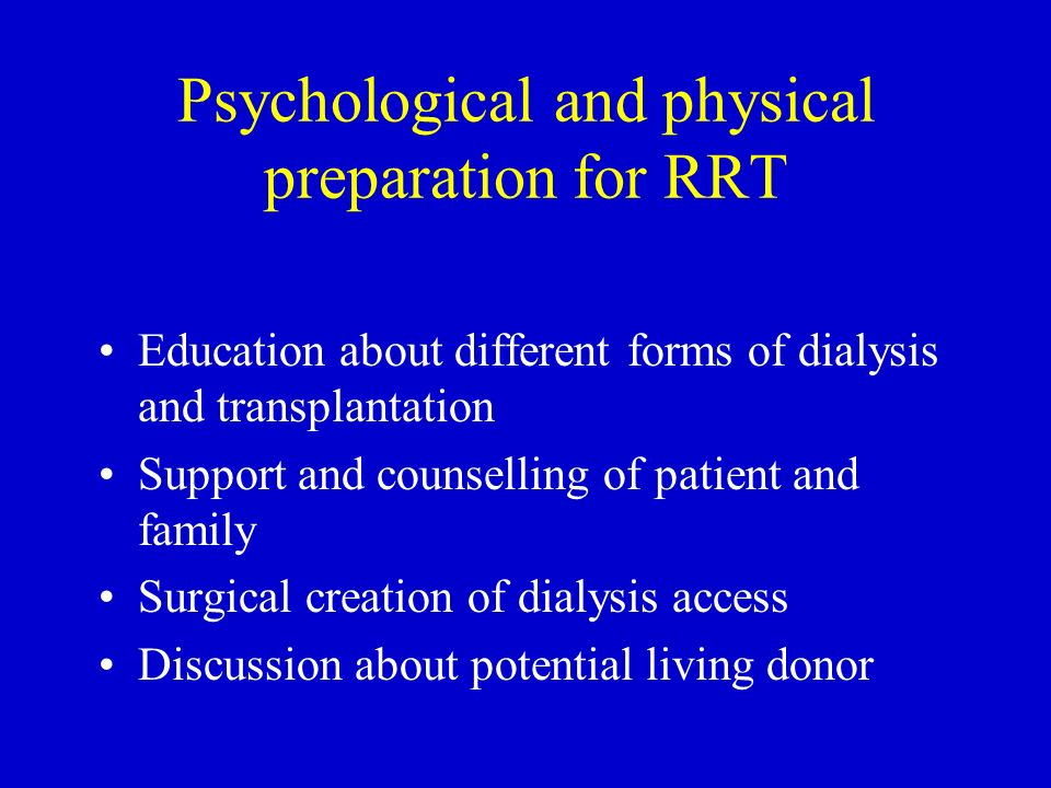 Psychological and physical preparation for RRT Education about different forms of dialysis and transplantation Support and counselling of patient and