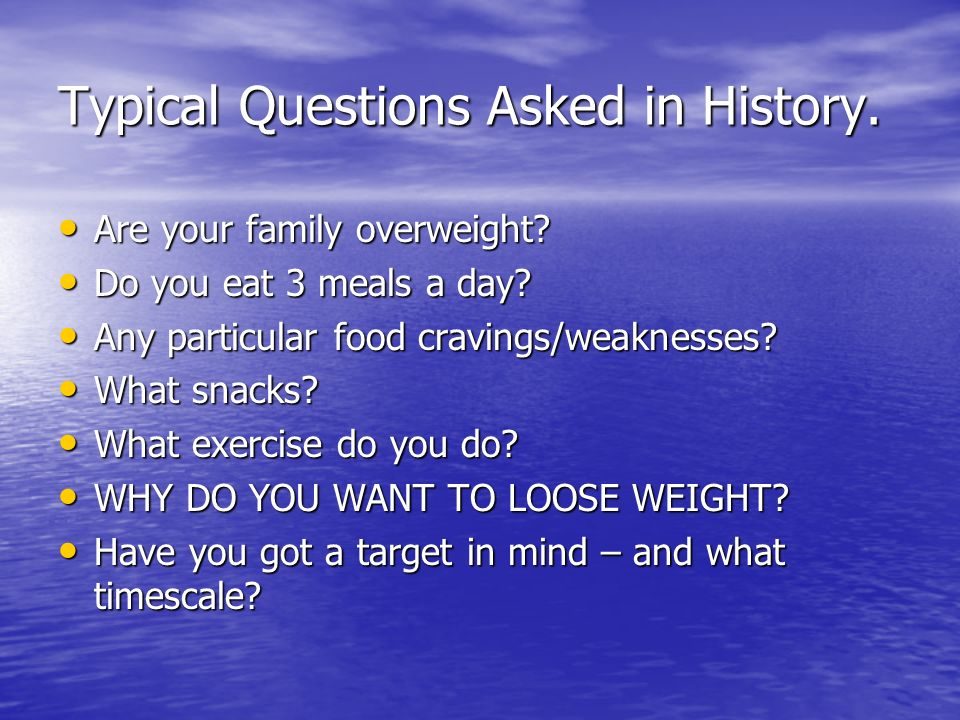 Typical Questions Asked in History.Are your family overweight.