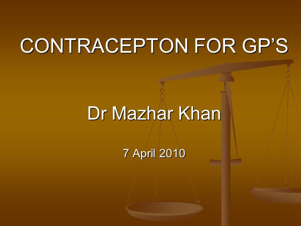 CONTRACEPTON FOR GPS Dr Mazhar Khan 7 April 2010