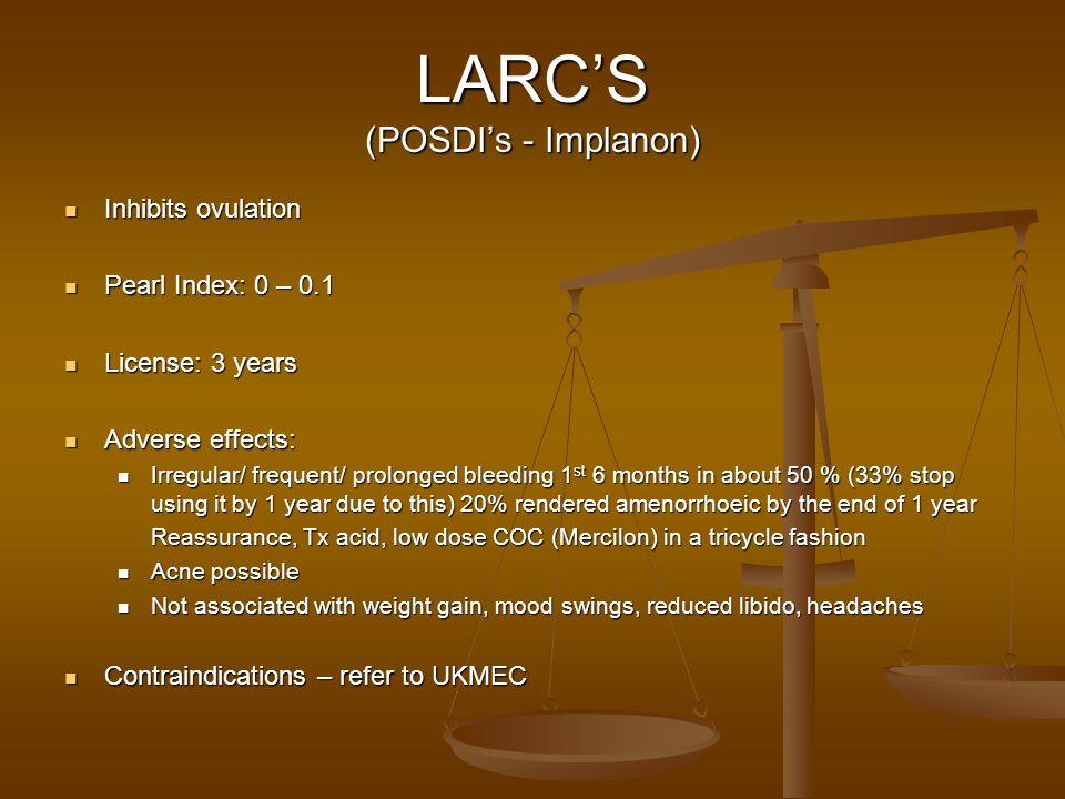 LARCS (POSDIs - Implanon) Inhibits ovulation Inhibits ovulation Pearl Index: 0 – 0.1 Pearl Index: 0 – 0.1 License: 3 years License: 3 years Adverse ef