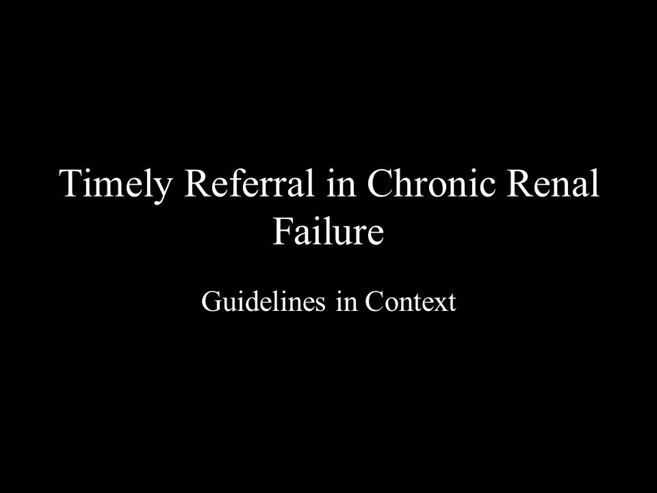 Timely Referral in Chronic Renal Failure Guidelines in Context