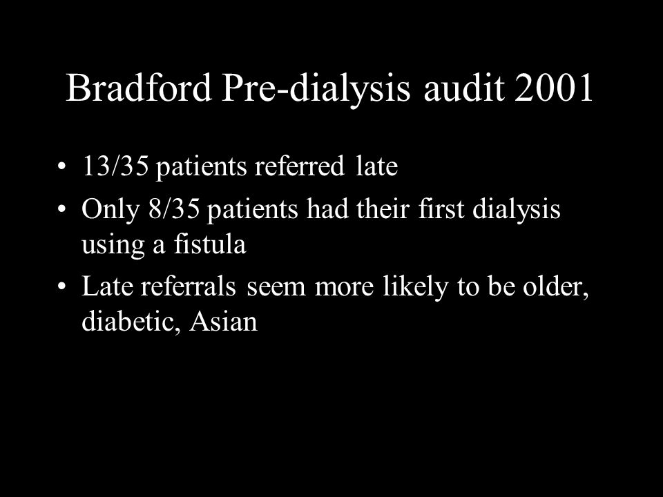 Bradford Pre-dialysis audit 2001 13/35 patients referred late Only 8/35 patients had their first dialysis using a fistula Late referrals seem more lik