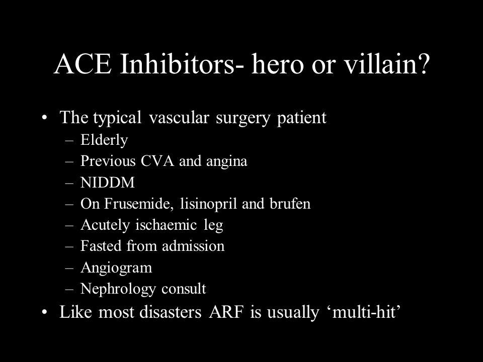 ACE Inhibitors- hero or villain? The typical vascular surgery patient –Elderly –Previous CVA and angina –NIDDM –On Frusemide, lisinopril and brufen –A