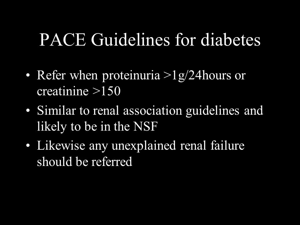 PACE Guidelines for diabetes Refer when proteinuria >1g/24hours or creatinine >150 Similar to renal association guidelines and likely to be in the NSF