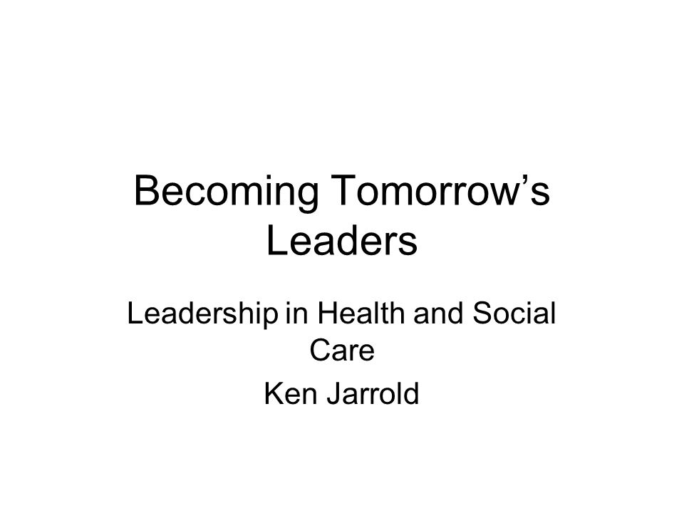 Becoming Tomorrows Leaders Leadership in Health and Social Care Ken Jarrold