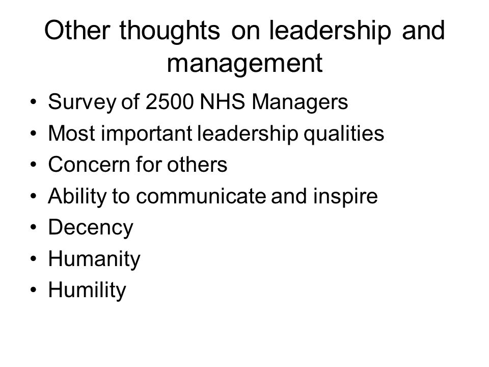 Other thoughts on leadership and management Survey of 2500 NHS Managers Most important leadership qualities Concern for others Ability to communicate