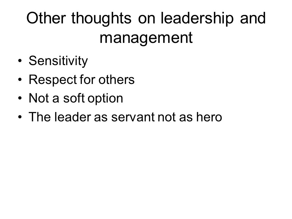 Other thoughts on leadership and management Sensitivity Respect for others Not a soft option The leader as servant not as hero