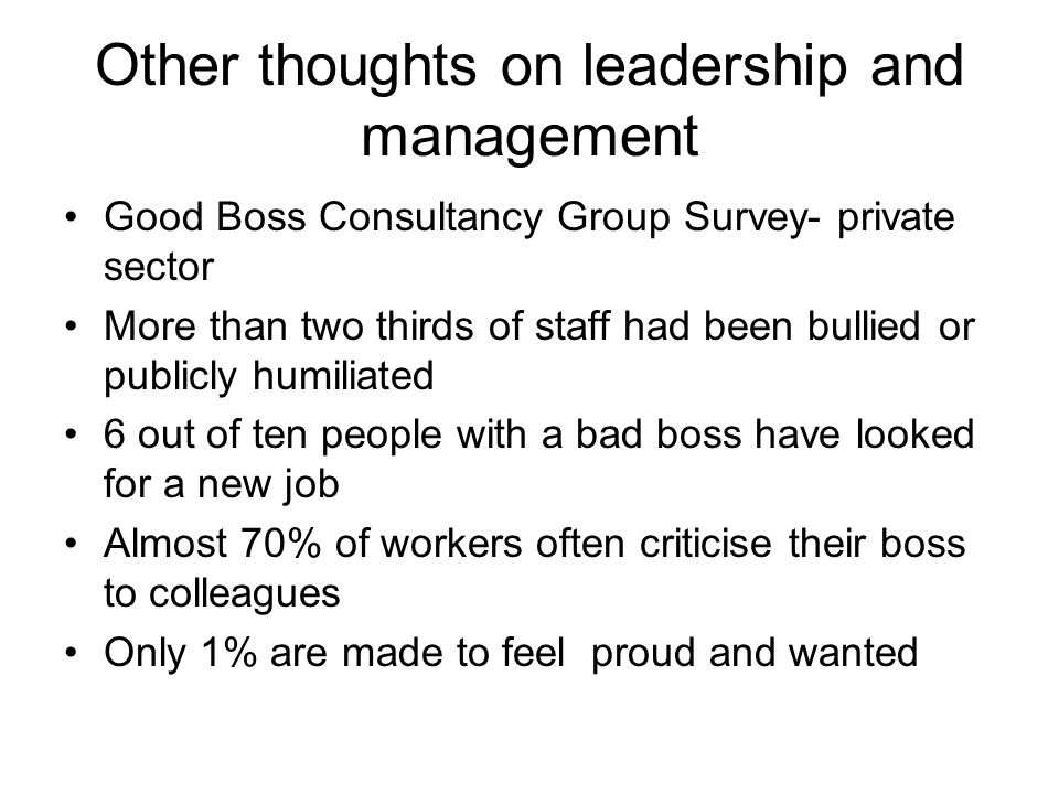 Other thoughts on leadership and management Good Boss Consultancy Group Survey- private sector More than two thirds of staff had been bullied or publi