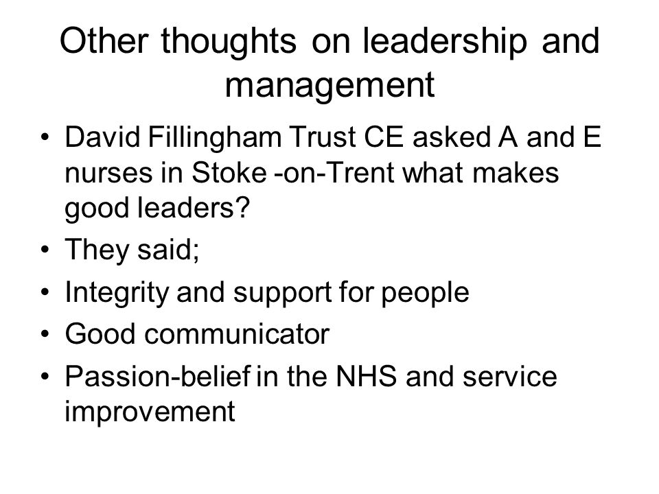 Other thoughts on leadership and management David Fillingham Trust CE asked A and E nurses in Stoke -on-Trent what makes good leaders? They said; Inte