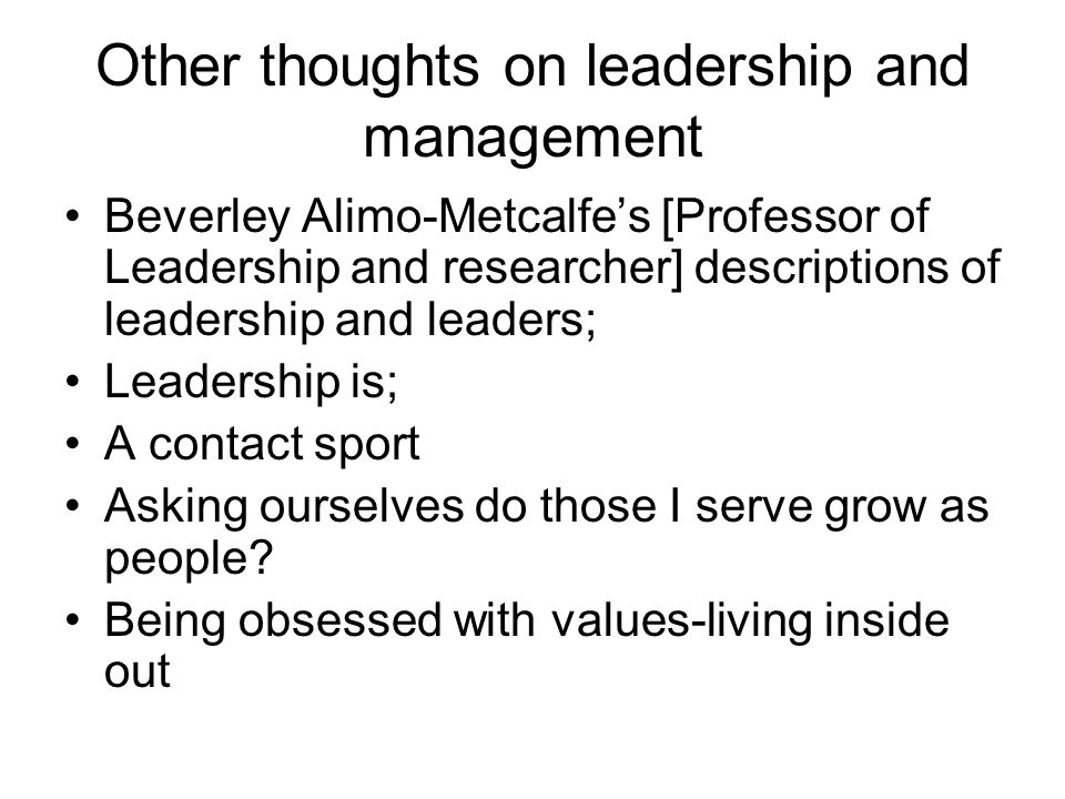 Other thoughts on leadership and management Beverley Alimo-Metcalfes [Professor of Leadership and researcher] descriptions of leadership and leaders;