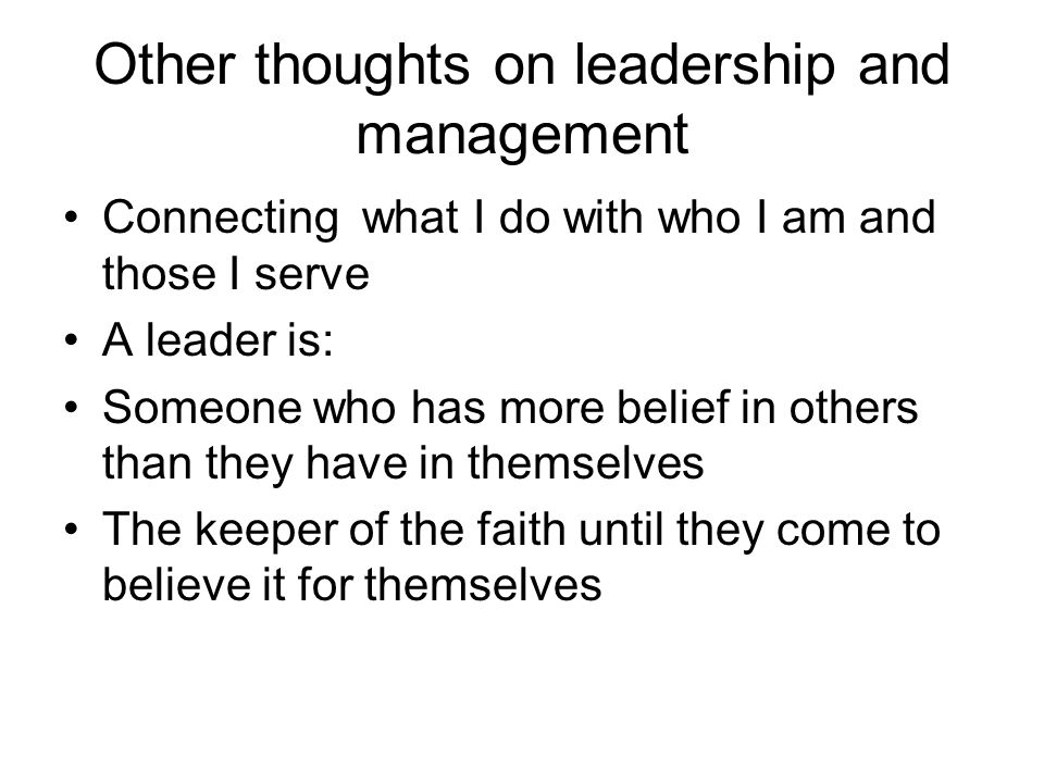 Other thoughts on leadership and management Connecting what I do with who I am and those I serve A leader is: Someone who has more belief in others th