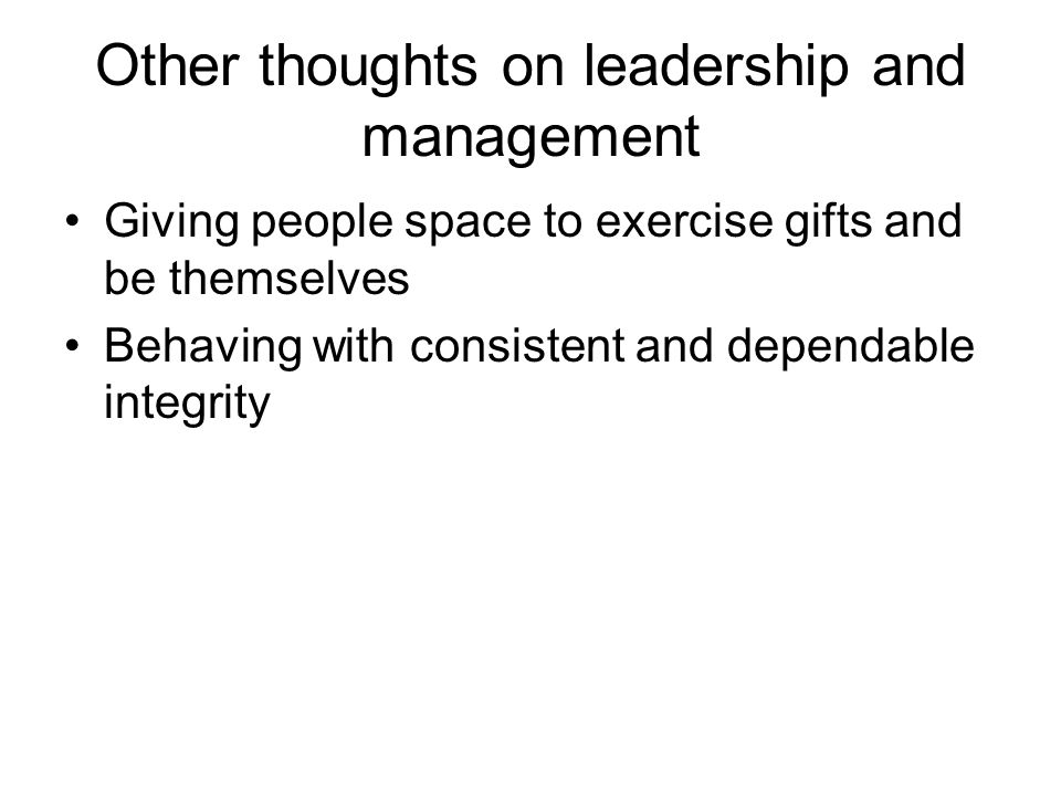 Other thoughts on leadership and management Giving people space to exercise gifts and be themselves Behaving with consistent and dependable integrity