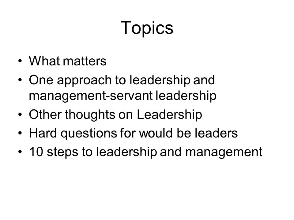 Topics What matters One approach to leadership and management-servant leadership Other thoughts on Leadership Hard questions for would be leaders 10 s
