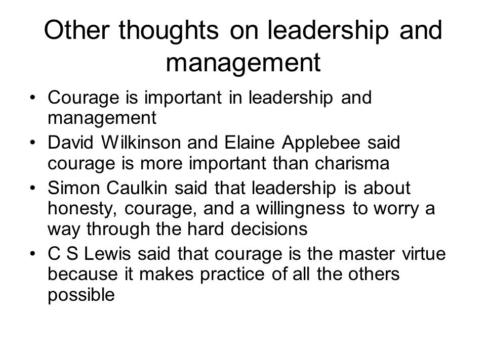 Other thoughts on leadership and management Courage is important in leadership and management David Wilkinson and Elaine Applebee said courage is more