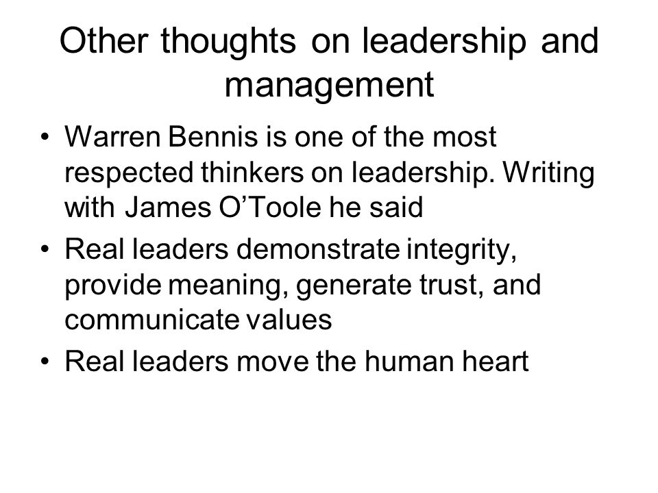 Other thoughts on leadership and management Warren Bennis is one of the most respected thinkers on leadership. Writing with James OToole he said Real