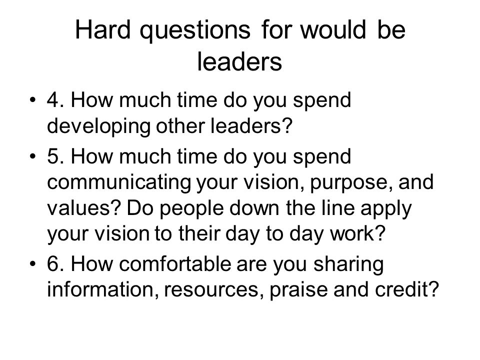 Hard questions for would be leaders 4. How much time do you spend developing other leaders? 5. How much time do you spend communicating your vision, p