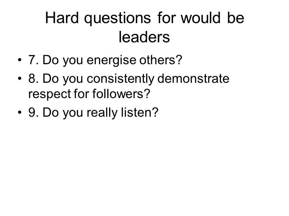 Hard questions for would be leaders 7. Do you energise others? 8. Do you consistently demonstrate respect for followers? 9. Do you really listen?