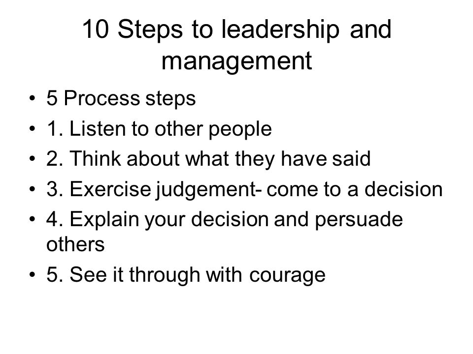 10 Steps to leadership and management 5 Process steps 1. Listen to other people 2. Think about what they have said 3. Exercise judgement- come to a de
