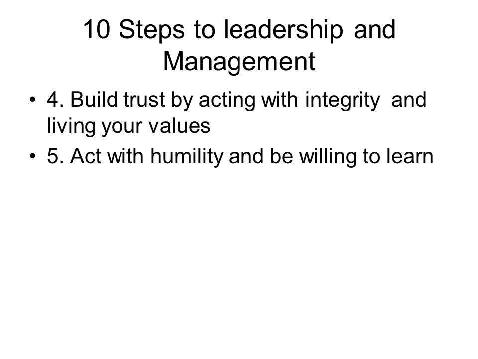 10 Steps to leadership and Management 4. Build trust by acting with integrity and living your values 5. Act with humility and be willing to learn