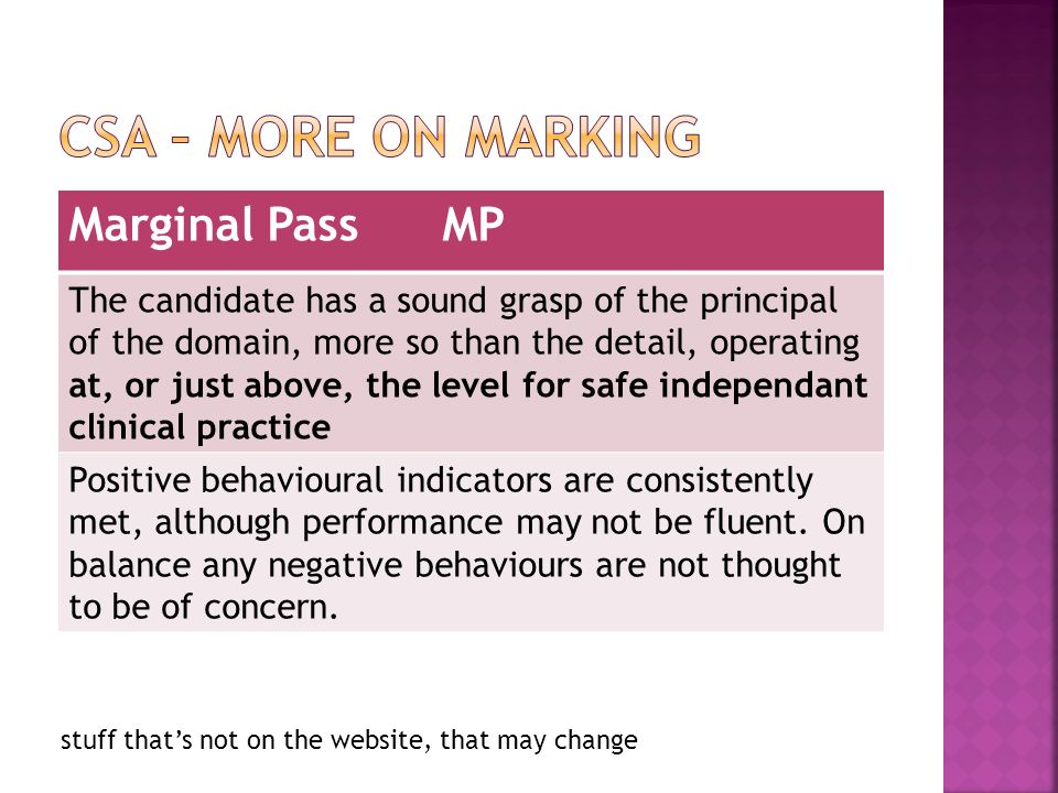 stuff thats not on the website, that may change Marginal Pass MP The candidate has a sound grasp of the principal of the domain, more so than the detail, operating at, or just above, the level for safe independant clinical practice Positive behavioural indicators are consistently met, although performance may not be fluent.